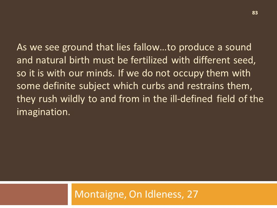 83 As we see ground that lies fallow…to produce a sound and natural birth must be fertilized with different seed, so it is with our minds.