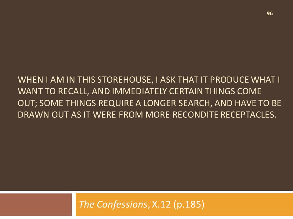 96 WHEN I AM IN THIS STOREHOUSE, I ASK THAT IT PRODUCE WHAT I WANT TO RECALL, AND IMMEDIATELY CERTAIN THINGS COME OUT; SOME THINGS REQUIRE A LONGER SEARCH, AND HAVE TO BE DRAWN OUT AS IT WERE FROM MORE RECONDITE RECEPTACLES.