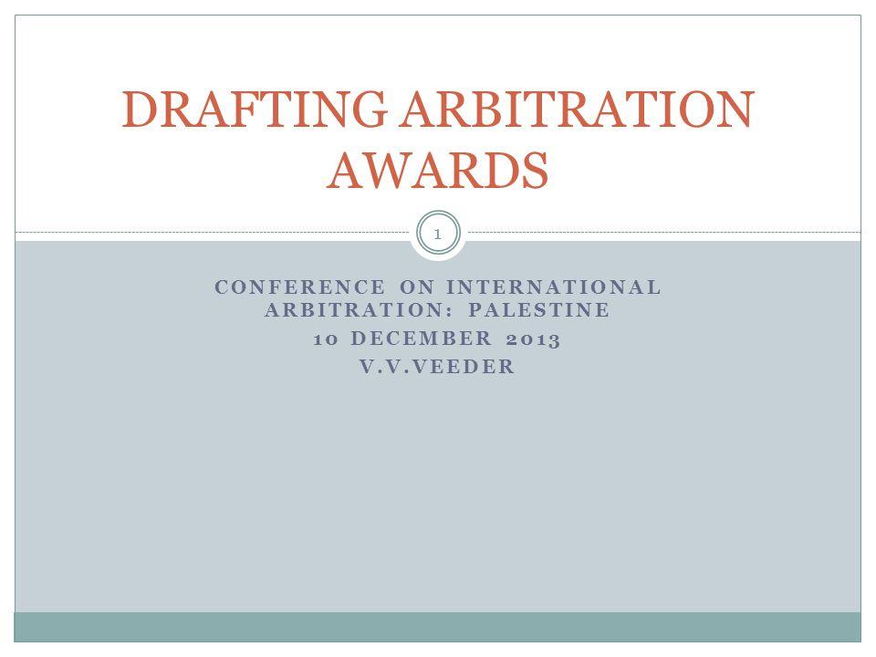 CONFERENCE ON INTERNATIONAL ARBITRATION: PALESTINE 10 DECEMBER 2013 V.V.VEEDER DRAFTING ARBITRATION AWARDS 1