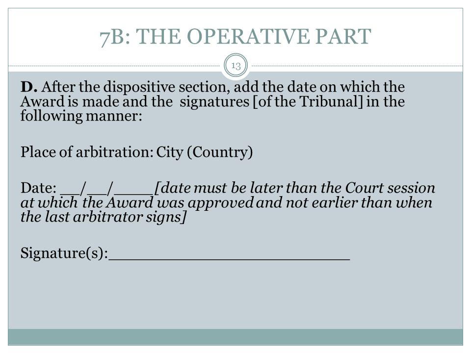 7B: THE OPERATIVE PART D. After the dispositive section, add the date on which the Award is made and the signatures [of the Tribunal] in the following