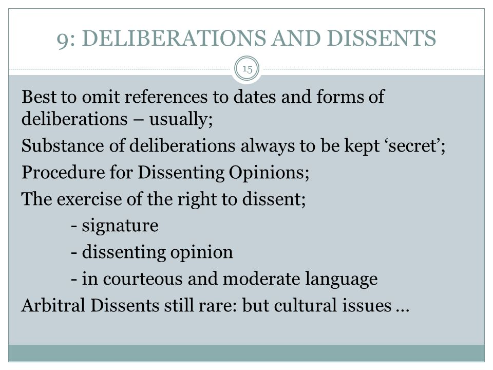 9: DELIBERATIONS AND DISSENTS Best to omit references to dates and forms of deliberations – usually; Substance of deliberations always to be kept 'secret'; Procedure for Dissenting Opinions; The exercise of the right to dissent; - signature - dissenting opinion - in courteous and moderate language Arbitral Dissents still rare: but cultural issues … 15