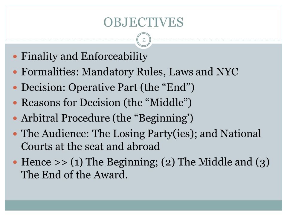 OBJECTIVES Finality and Enforceability Formalities: Mandatory Rules, Laws and NYC Decision: Operative Part (the End ) Reasons for Decision (the Middle ) Arbitral Procedure (the Beginning') The Audience: The Losing Party(ies); and National Courts at the seat and abroad Hence >> (1) The Beginning; (2) The Middle and (3) The End of the Award.