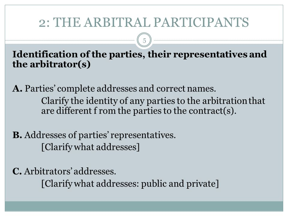 2: THE ARBITRAL PARTICIPANTS Identification of the parties, their representatives and the arbitrator(s) A. Parties' complete addresses and correct nam