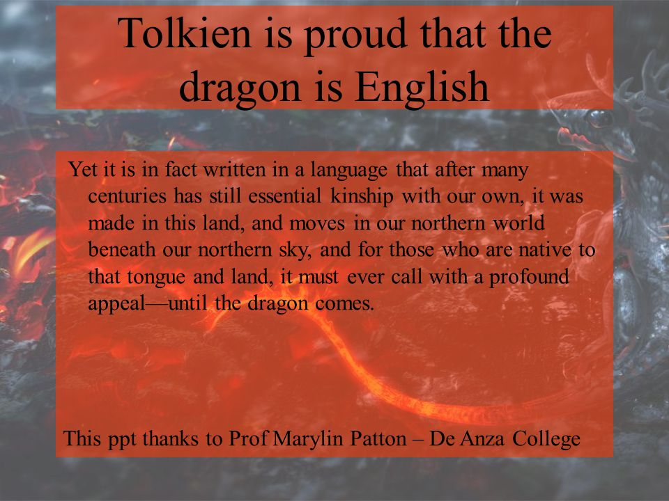 Tolkien is proud that the dragon is English Yet it is in fact written in a language that after many centuries has still essential kinship with our own, it was made in this land, and moves in our northern world beneath our northern sky, and for those who are native to that tongue and land, it must ever call with a profound appeal—until the dragon comes.
