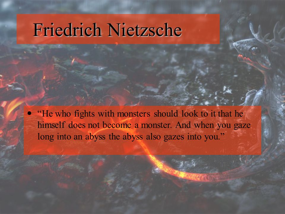 """Friedrich Nietzsche """"He who fights with monsters should look to it that he himself does not become a monster. And when you gaze long into an abyss the"""