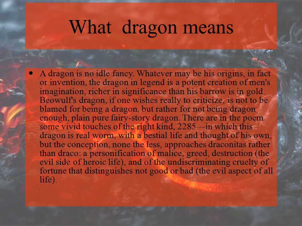 What dragon means A dragon is no idle fancy. Whatever may be his origins, in fact or invention, the dragon in legend is a potent creation of men's ima