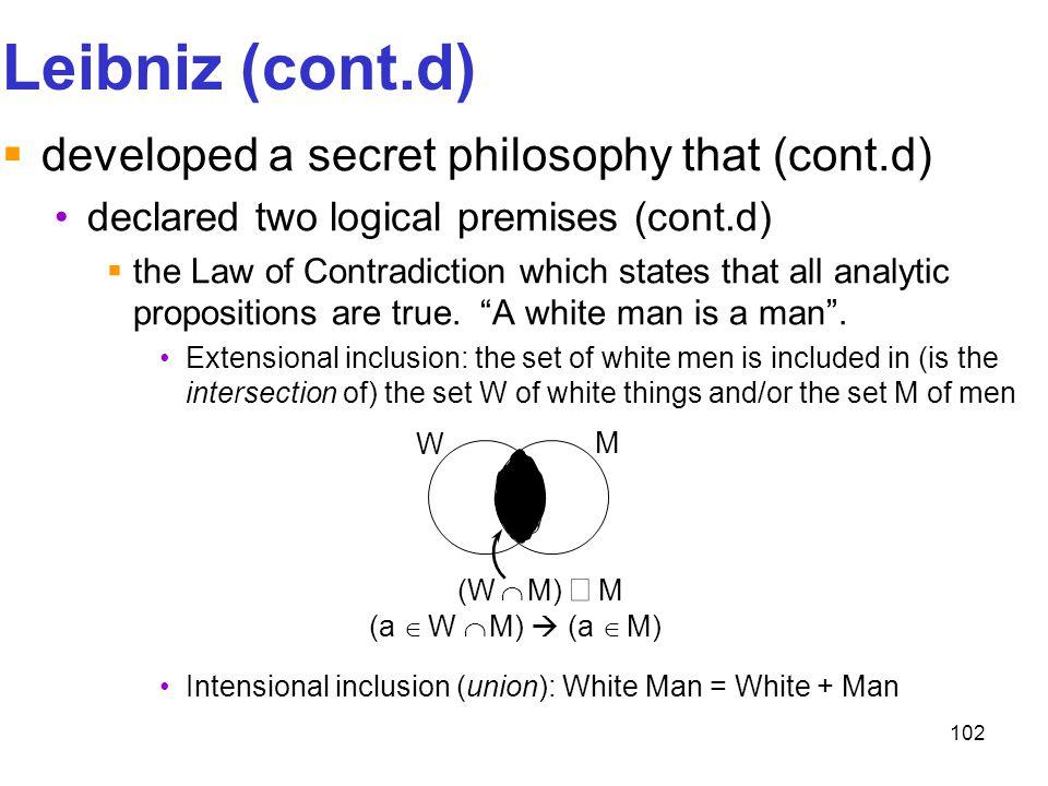 102 Leibniz (cont.d)  developed a secret philosophy that (cont.d) declared two logical premises (cont.d)  the Law of Contradiction which states that