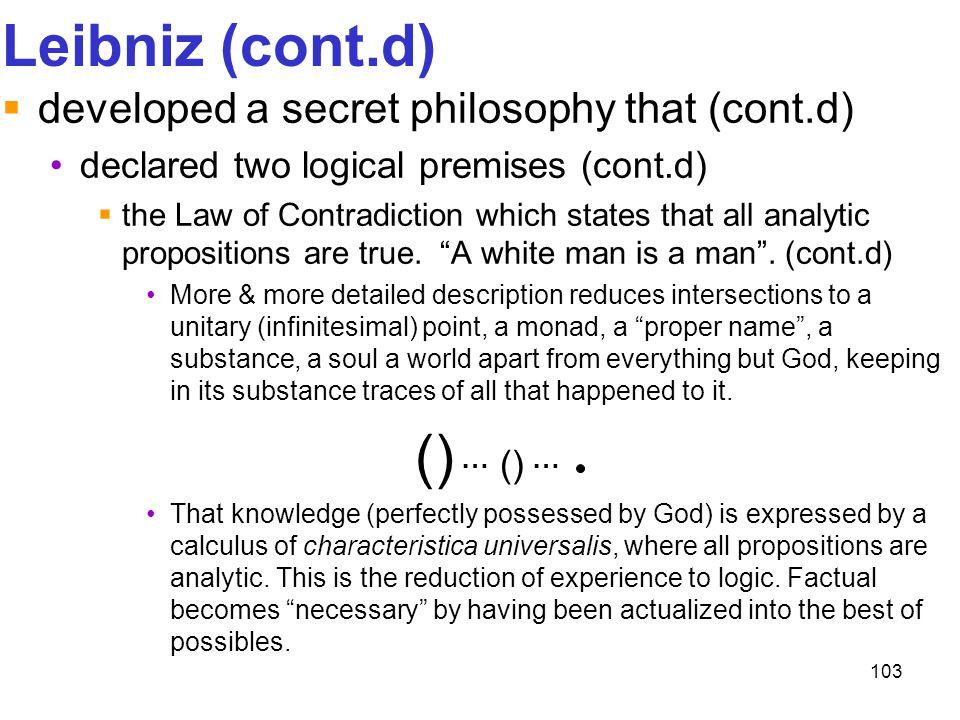 103 Leibniz (cont.d)  developed a secret philosophy that (cont.d) declared two logical premises (cont.d)  the Law of Contradiction which states that