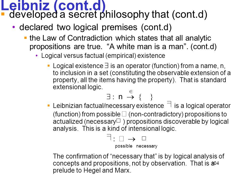 104 Leibniz (cont.d)  developed a secret philosophy that (cont.d) declared two logical premises (cont.d)  the Law of Contradiction which states that