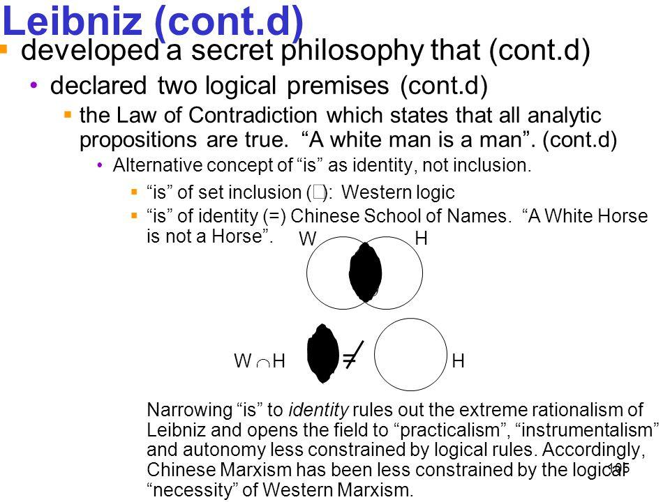 105 Leibniz (cont.d)  developed a secret philosophy that (cont.d) declared two logical premises (cont.d)  the Law of Contradiction which states that