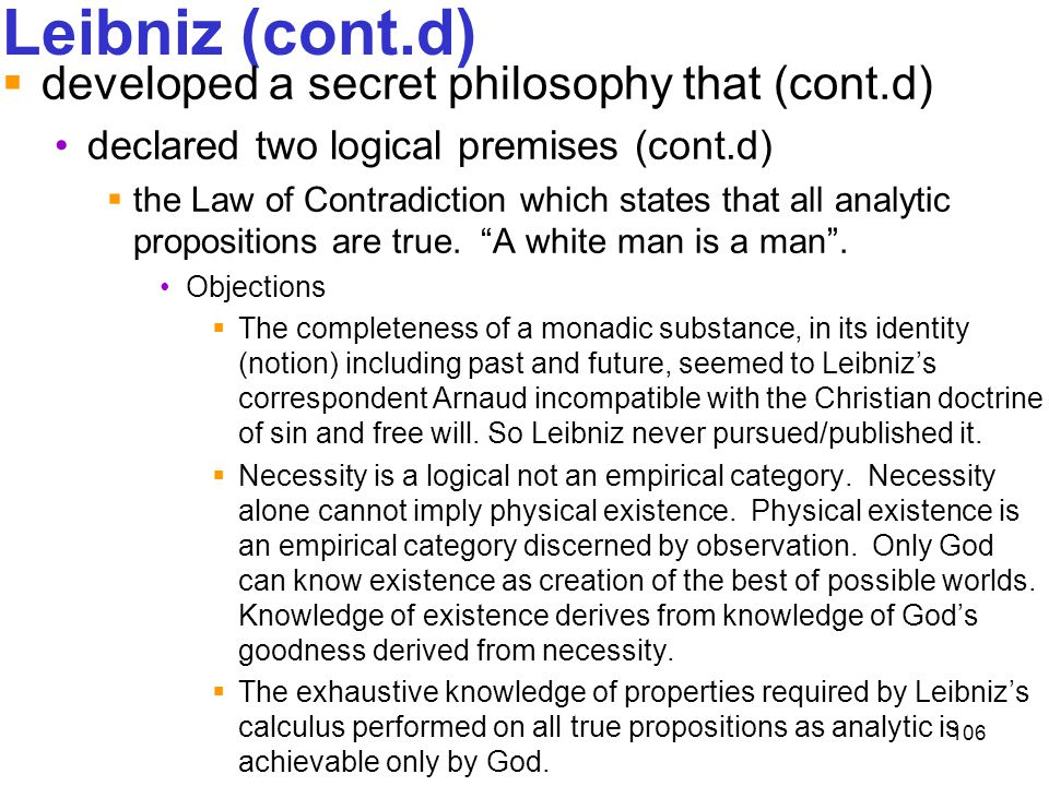 106 Leibniz (cont.d)  developed a secret philosophy that (cont.d) declared two logical premises (cont.d)  the Law of Contradiction which states that