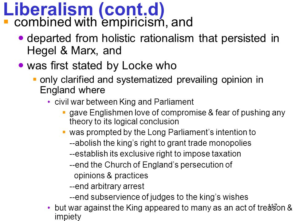 117 Liberalism (cont.d)  combined with empiricism, and departed from holistic rationalism that persisted in Hegel & Marx, and was first stated by Loc