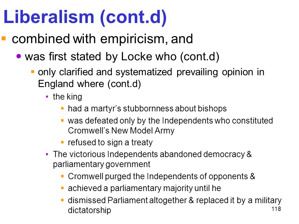 118 Liberalism (cont.d)  combined with empiricism, and was first stated by Locke who (cont.d)  only clarified and systematized prevailing opinion in