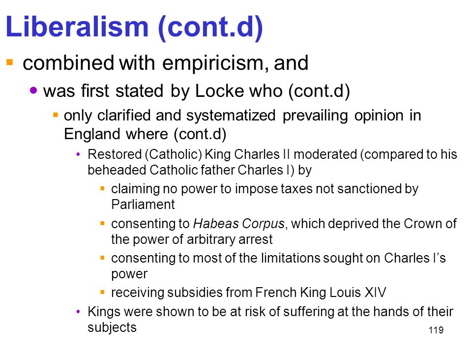 119 Liberalism (cont.d)  combined with empiricism, and was first stated by Locke who (cont.d)  only clarified and systematized prevailing opinion in
