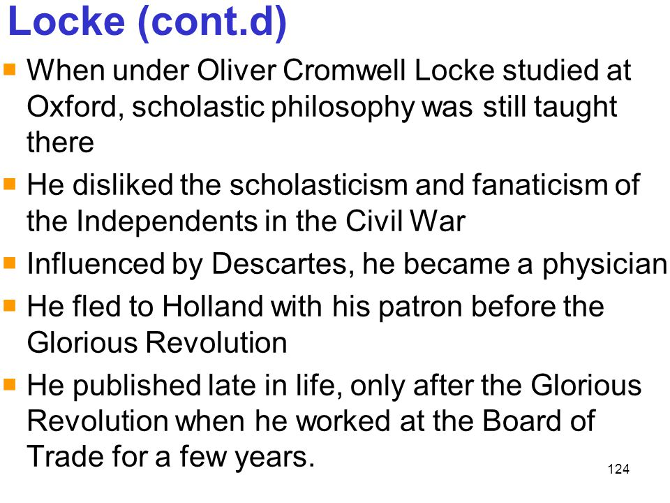 124 Locke (cont.d)  When under Oliver Cromwell Locke studied at Oxford, scholastic philosophy was still taught there  He disliked the scholasticism