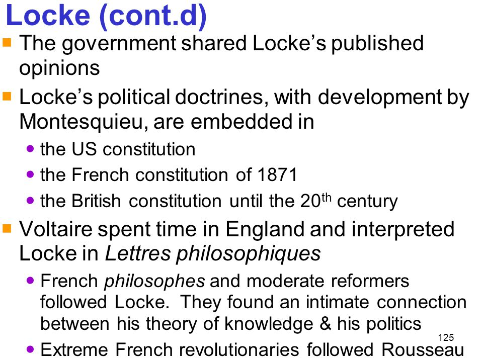 125 Locke (cont.d)  The government shared Locke's published opinions  Locke's political doctrines, with development by Montesquieu, are embedded in