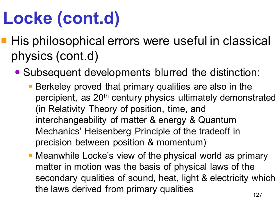 127 Locke (cont.d)  His philosophical errors were useful in classical physics (cont.d) Subsequent developments blurred the distinction:  Berkeley pr
