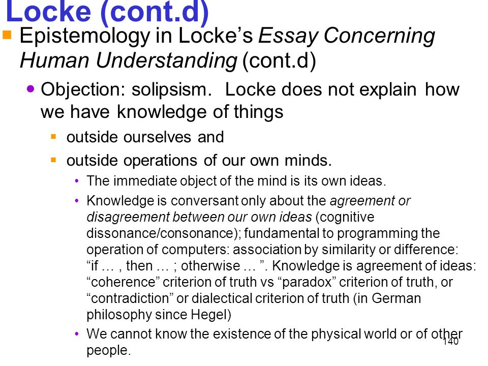 140 Locke (cont.d)  Epistemology in Locke's Essay Concerning Human Understanding (cont.d) Objection: solipsism. Locke does not explain how we have kn