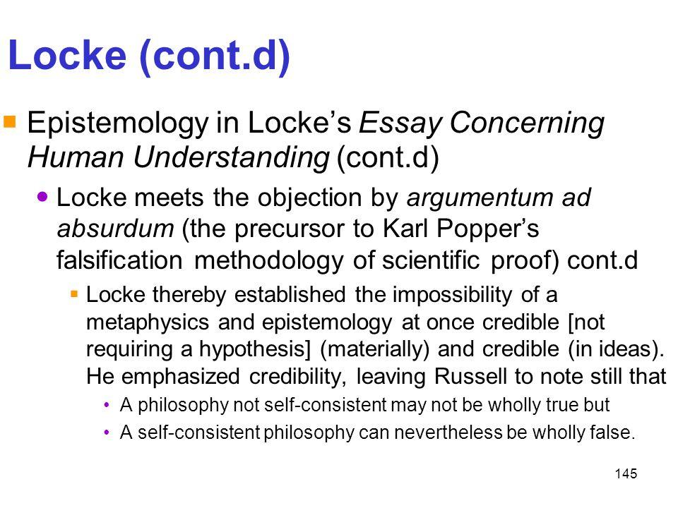 145 Locke (cont.d)  Epistemology in Locke's Essay Concerning Human Understanding (cont.d) Locke meets the objection by argumentum ad absurdum (the pr