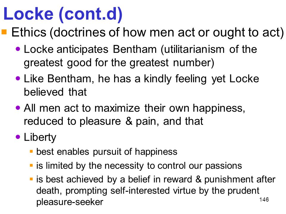 146 Locke (cont.d)  Ethics (doctrines of how men act or ought to act) Locke anticipates Bentham (utilitarianism of the greatest good for the greatest