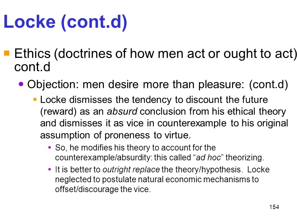 154 Locke (cont.d)  Ethics (doctrines of how men act or ought to act) cont.d Objection: men desire more than pleasure: (cont.d)  Locke dismisses the