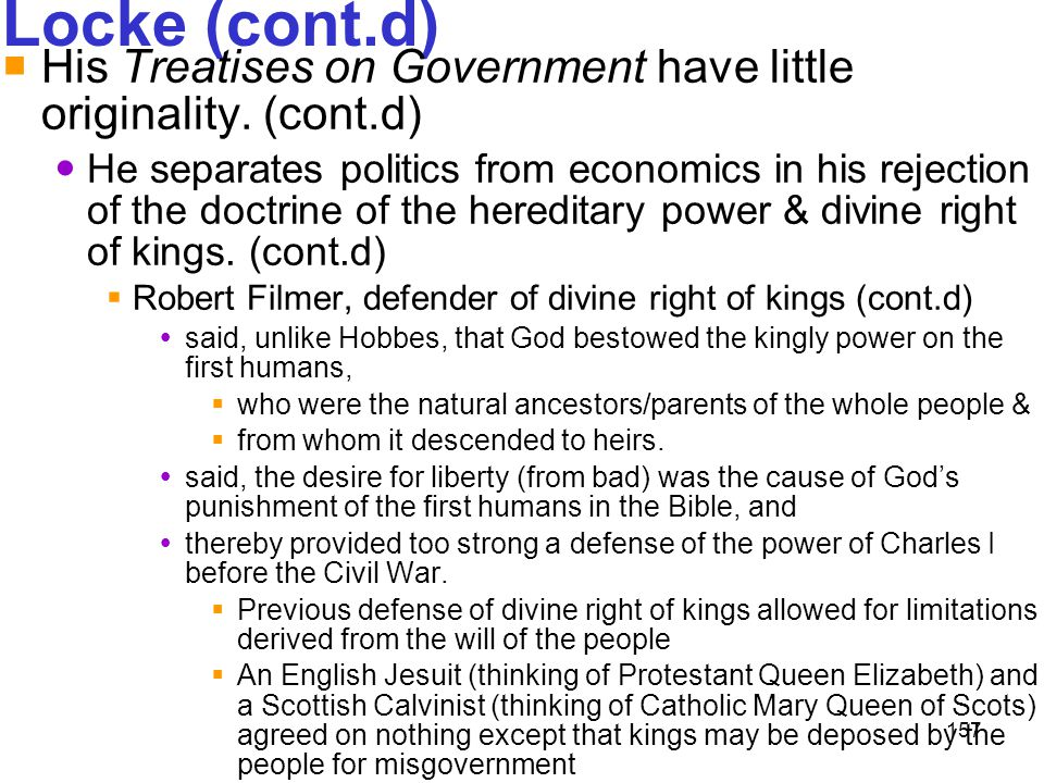 157 Locke (cont.d)  His Treatises on Government have little originality. (cont.d) He separates politics from economics in his rejection of the doctri