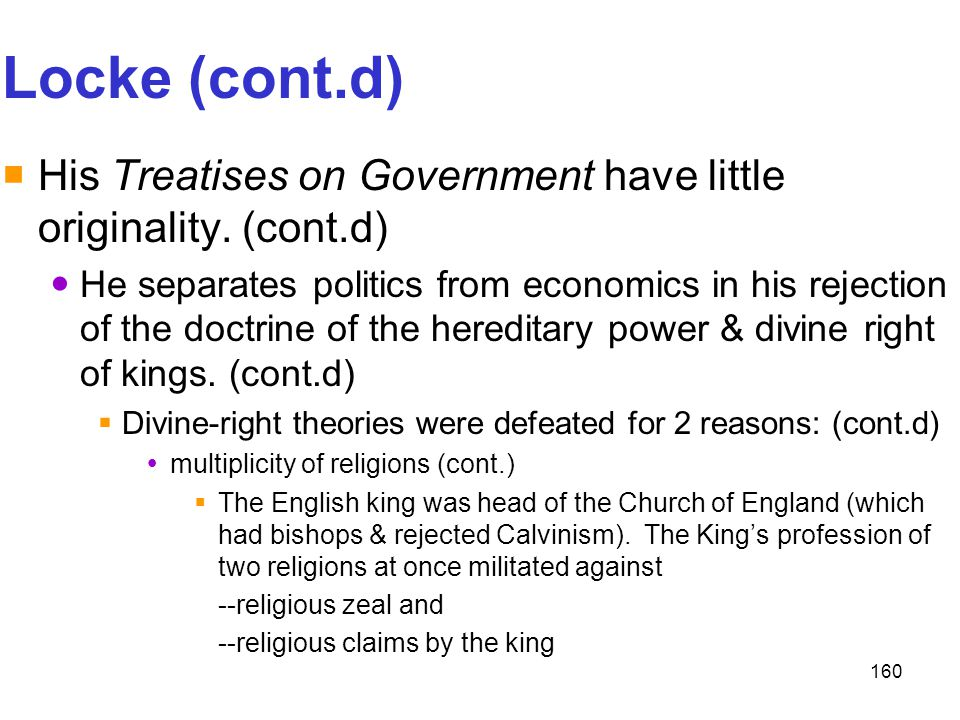 160 Locke (cont.d)  His Treatises on Government have little originality. (cont.d) He separates politics from economics in his rejection of the doctri