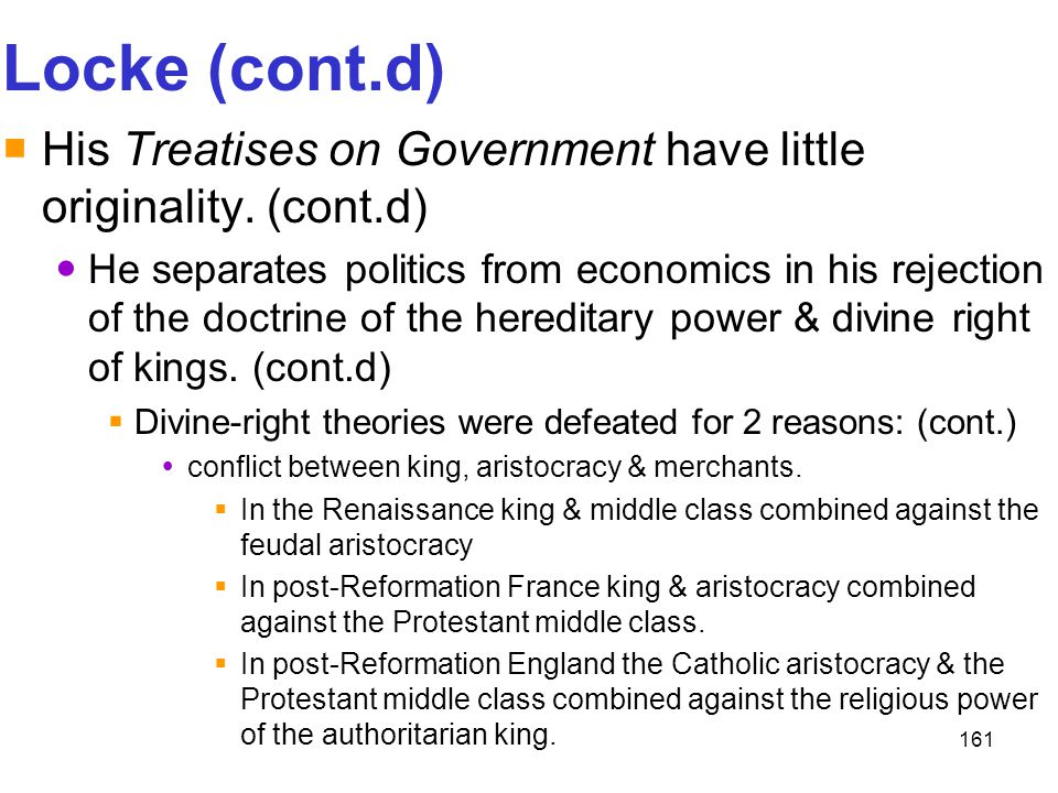 161 Locke (cont.d)  His Treatises on Government have little originality. (cont.d) He separates politics from economics in his rejection of the doctri