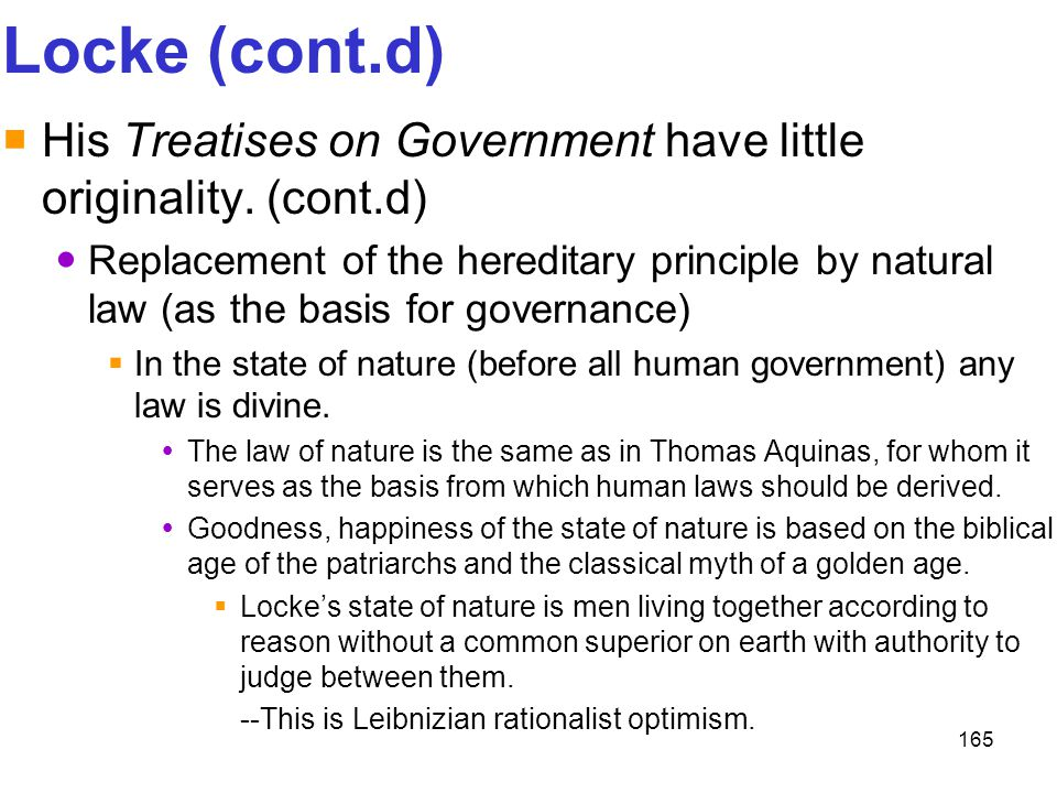 165 Locke (cont.d)  His Treatises on Government have little originality. (cont.d) Replacement of the hereditary principle by natural law (as the basi