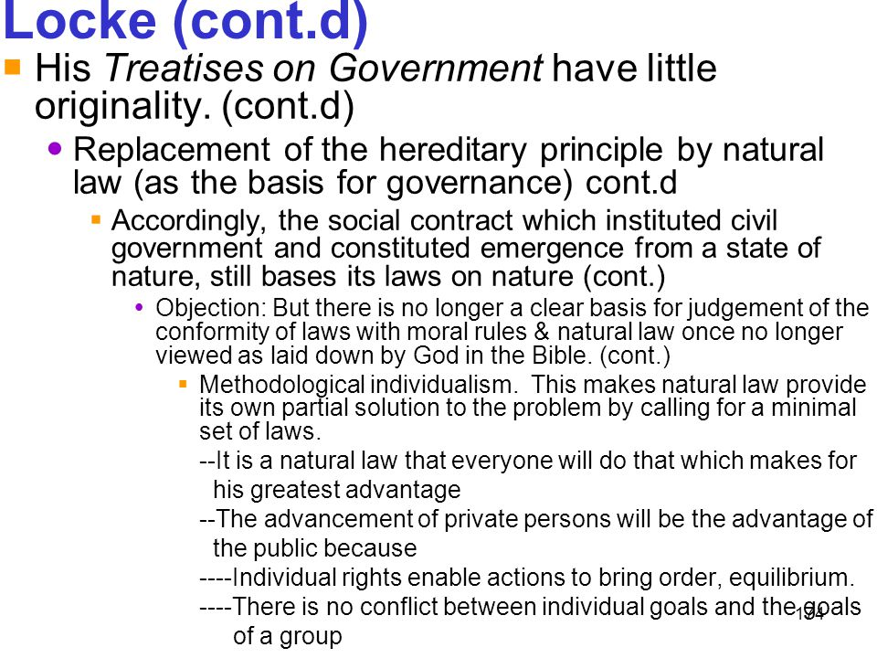 174 Locke (cont.d)  His Treatises on Government have little originality. (cont.d) Replacement of the hereditary principle by natural law (as the basi