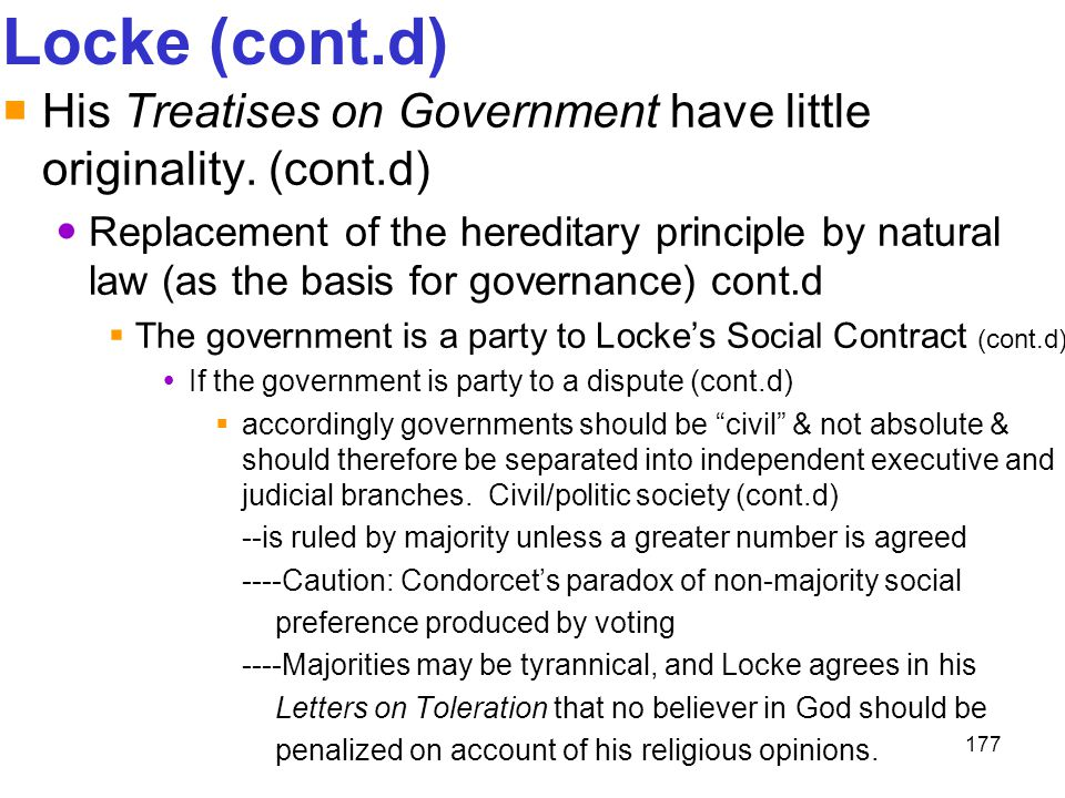 177 Locke (cont.d)  His Treatises on Government have little originality. (cont.d) Replacement of the hereditary principle by natural law (as the basi