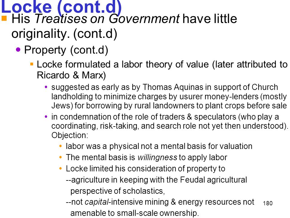 180 Locke (cont.d)  His Treatises on Government have little originality. (cont.d) Property (cont.d)  Locke formulated a labor theory of value (later