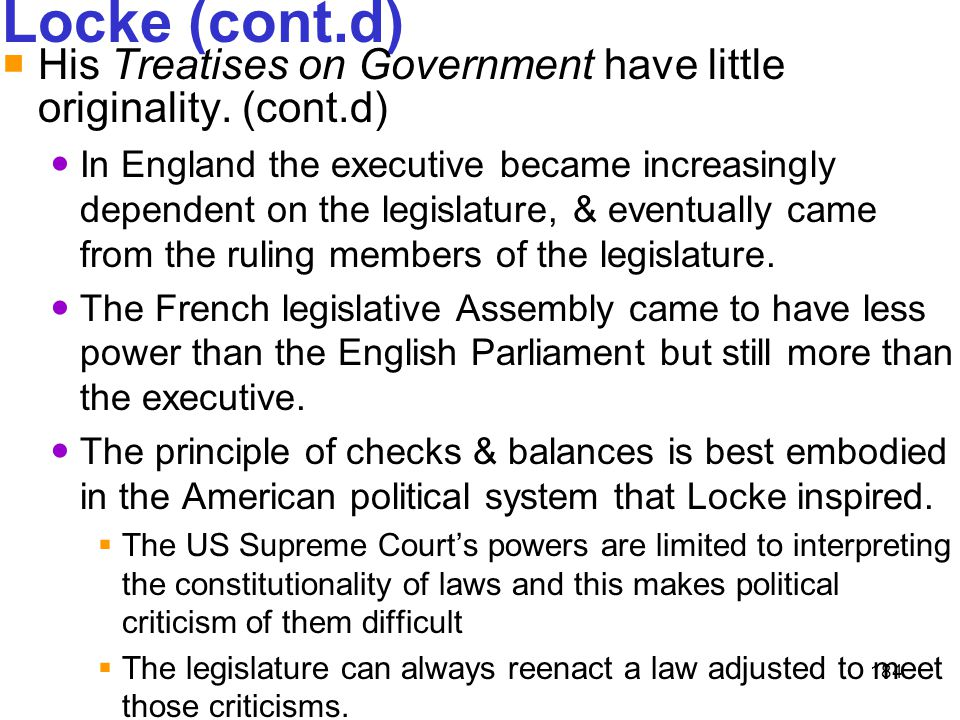 184 Locke (cont.d)  His Treatises on Government have little originality. (cont.d) In England the executive became increasingly dependent on the legis