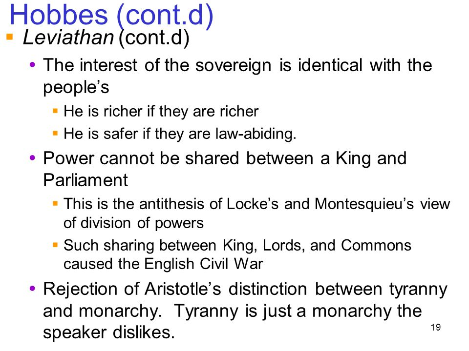 19 Hobbes (cont.d)  Leviathan (cont.d)  The interest of the sovereign is identical with the people's  He is richer if they are richer  He is safer