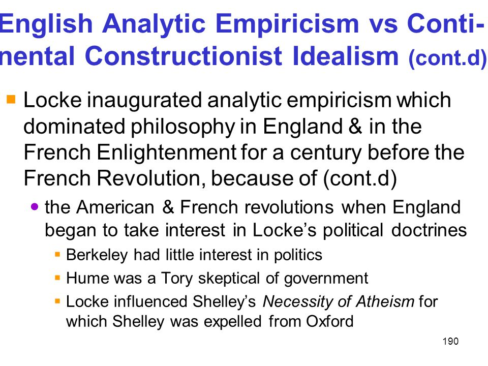 190 English Analytic Empiricism vs Conti- nental Constructionist Idealism (cont.d)  Locke inaugurated analytic empiricism which dominated philosophy
