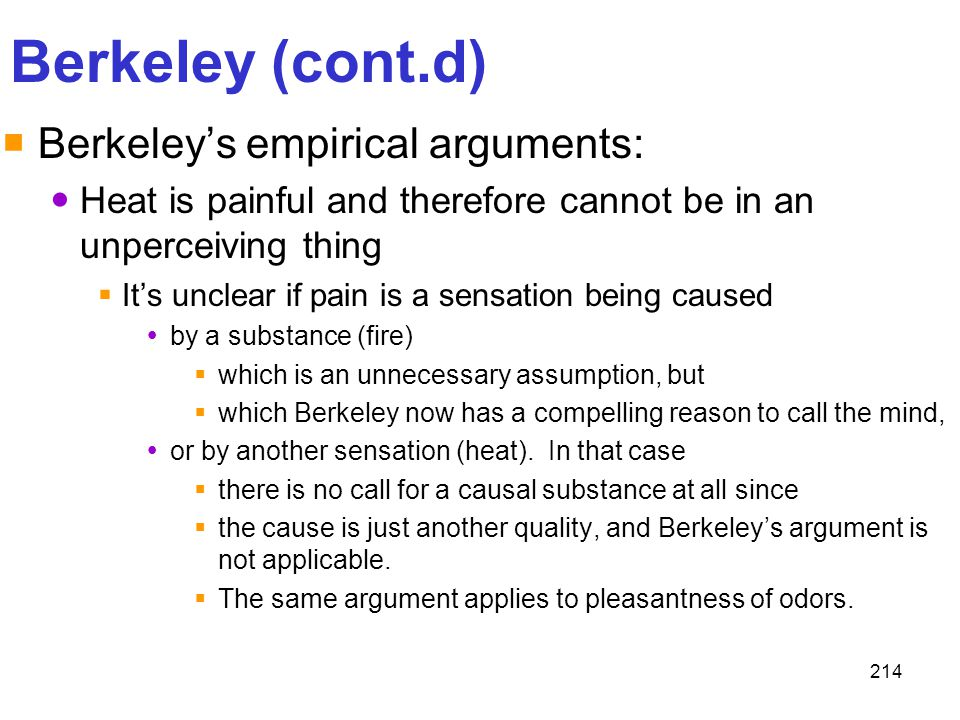 214 Berkeley (cont.d)  Berkeley's empirical arguments: Heat is painful and therefore cannot be in an unperceiving thing  It's unclear if pain is a s