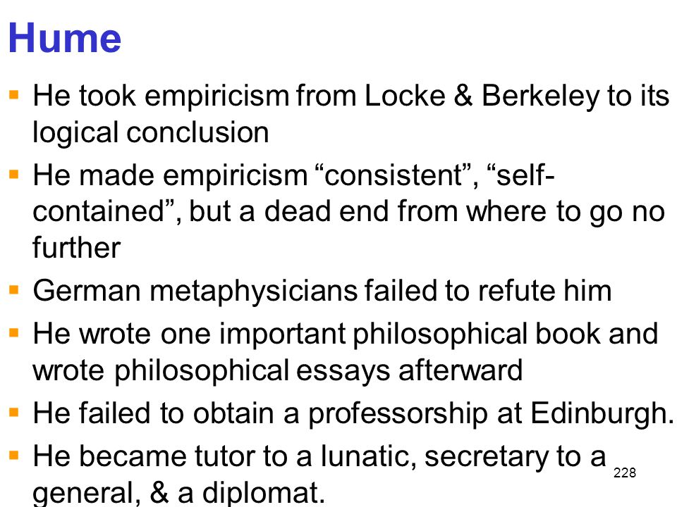 """228 Hume  He took empiricism from Locke & Berkeley to its logical conclusion  He made empiricism """"consistent"""", """"self- contained"""", but a dead end fro"""
