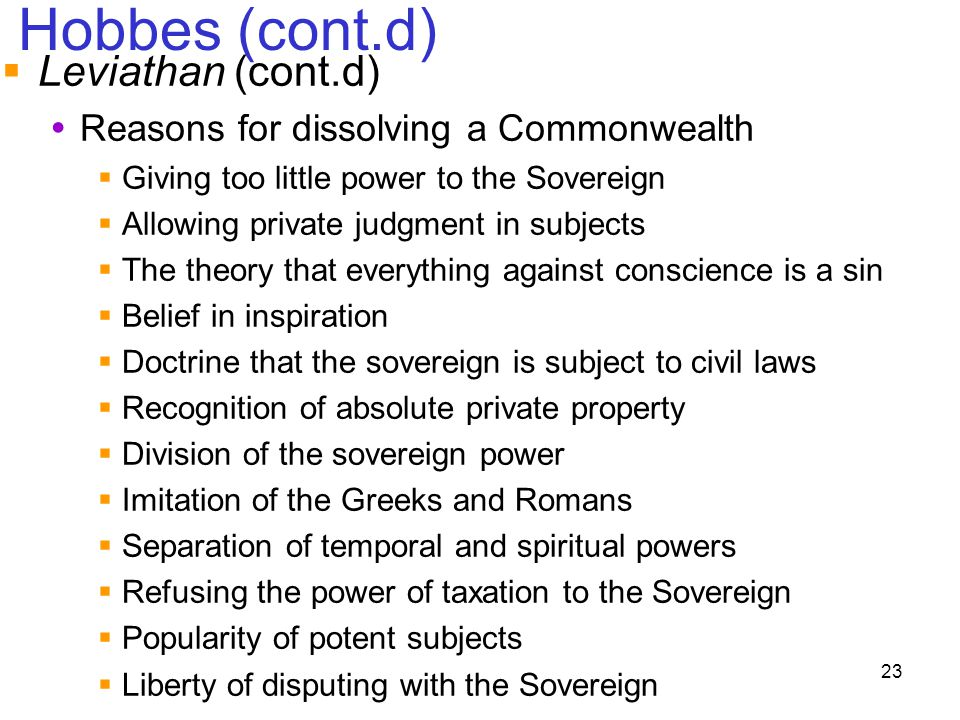 23 Hobbes (cont.d)  Leviathan (cont.d)  Reasons for dissolving a Commonwealth  Giving too little power to the Sovereign  Allowing private judgment