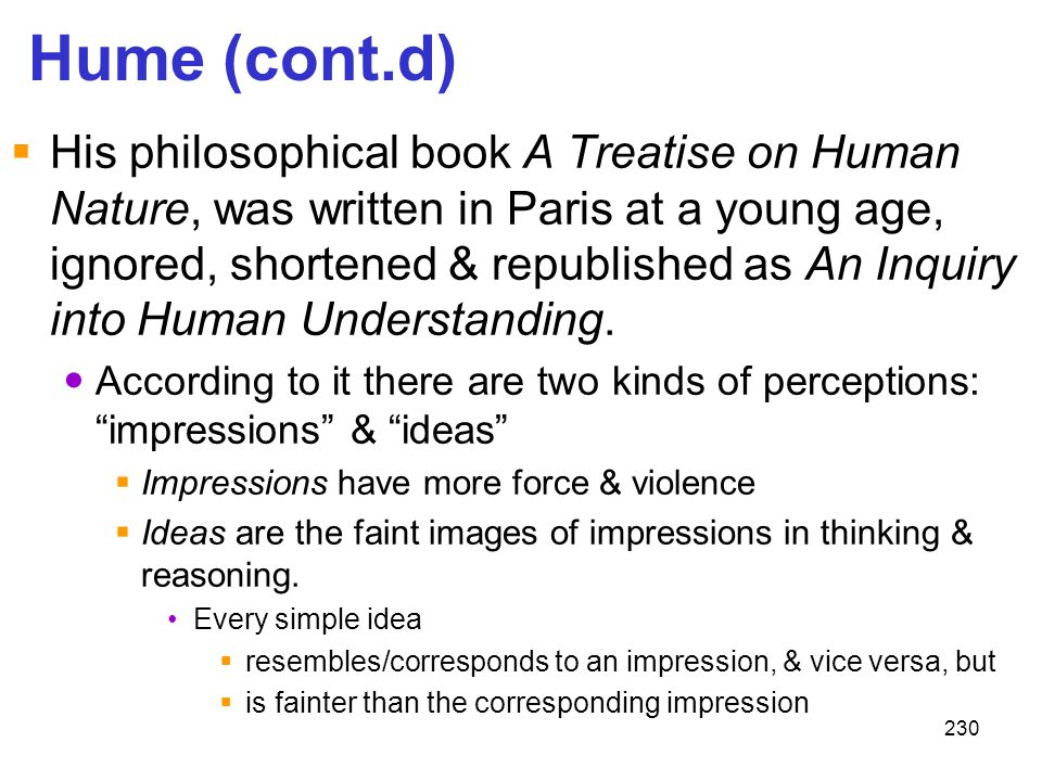 230 Hume (cont.d)  His philosophical book A Treatise on Human Nature, was written in Paris at a young age, ignored, shortened & republished as An Inq