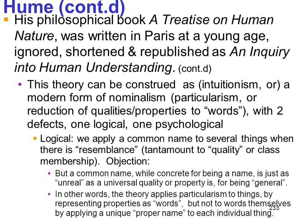 233 Hume (cont.d)  His philosophical book A Treatise on Human Nature, was written in Paris at a young age, ignored, shortened & republished as An Inq