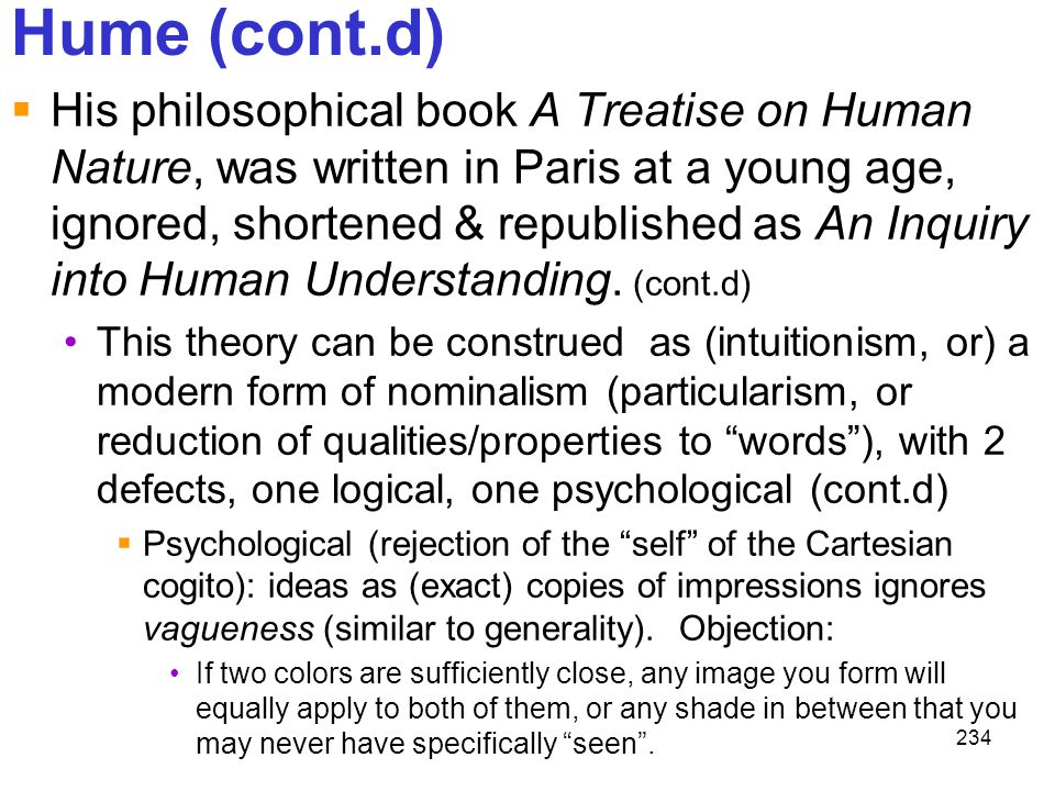 234 Hume (cont.d)  His philosophical book A Treatise on Human Nature, was written in Paris at a young age, ignored, shortened & republished as An Inq