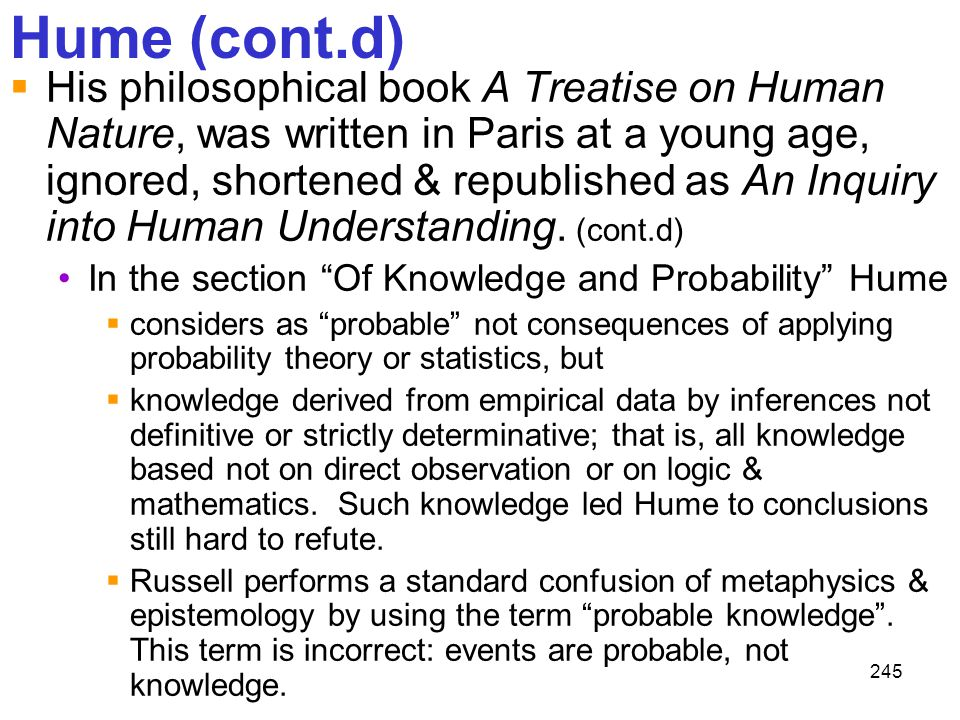 245 Hume (cont.d)  His philosophical book A Treatise on Human Nature, was written in Paris at a young age, ignored, shortened & republished as An Inq