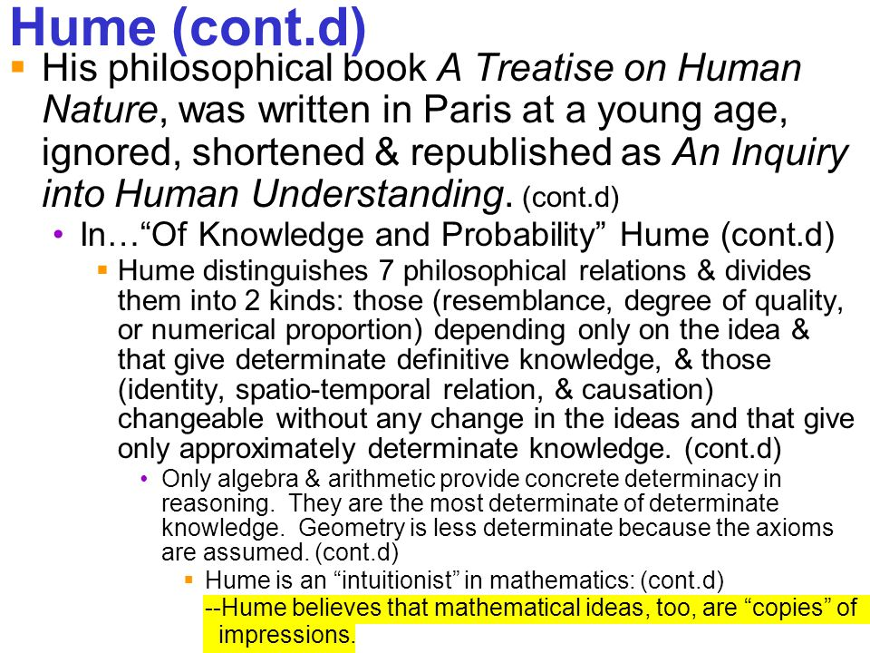 248 Hume (cont.d)  His philosophical book A Treatise on Human Nature, was written in Paris at a young age, ignored, shortened & republished as An Inq