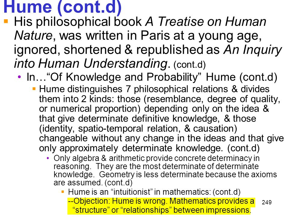 249 Hume (cont.d)  His philosophical book A Treatise on Human Nature, was written in Paris at a young age, ignored, shortened & republished as An Inq