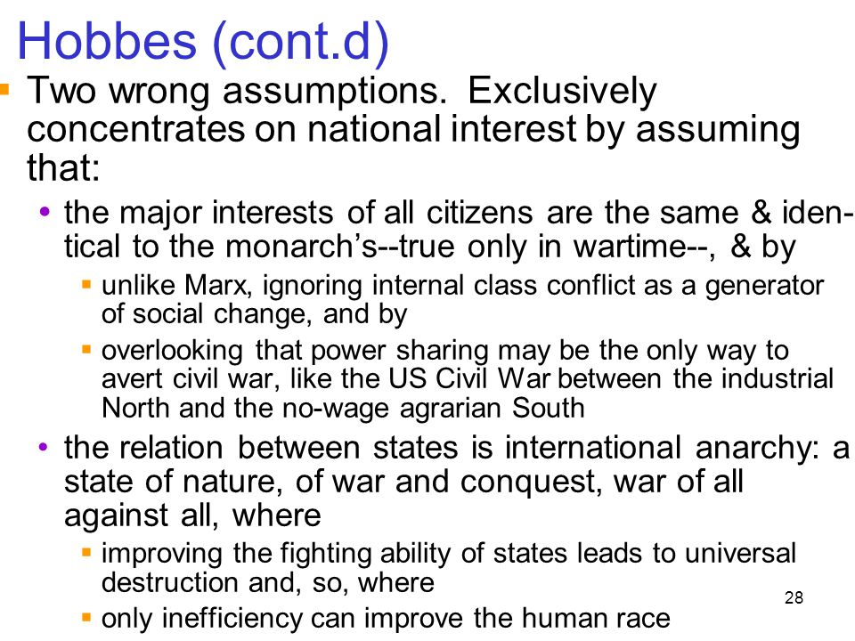 28 Hobbes (cont.d)  Two wrong assumptions. Exclusively concentrates on national interest by assuming that:  the major interests of all citizens are