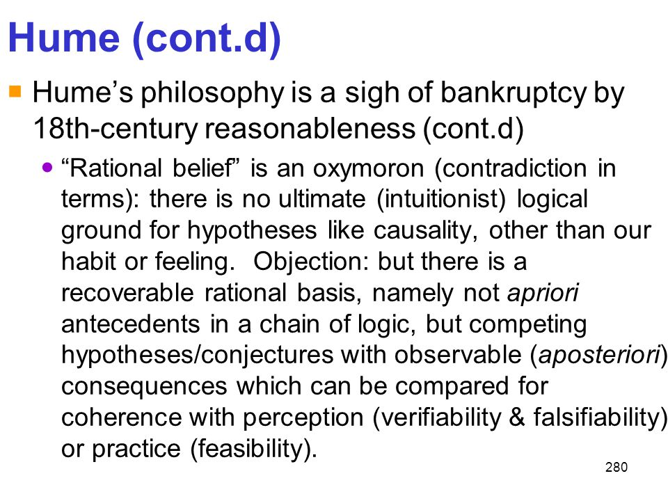 """280 Hume (cont.d)  Hume's philosophy is a sigh of bankruptcy by 18th-century reasonableness (cont.d) """"Rational belief"""" is an oxymoron (contradiction"""