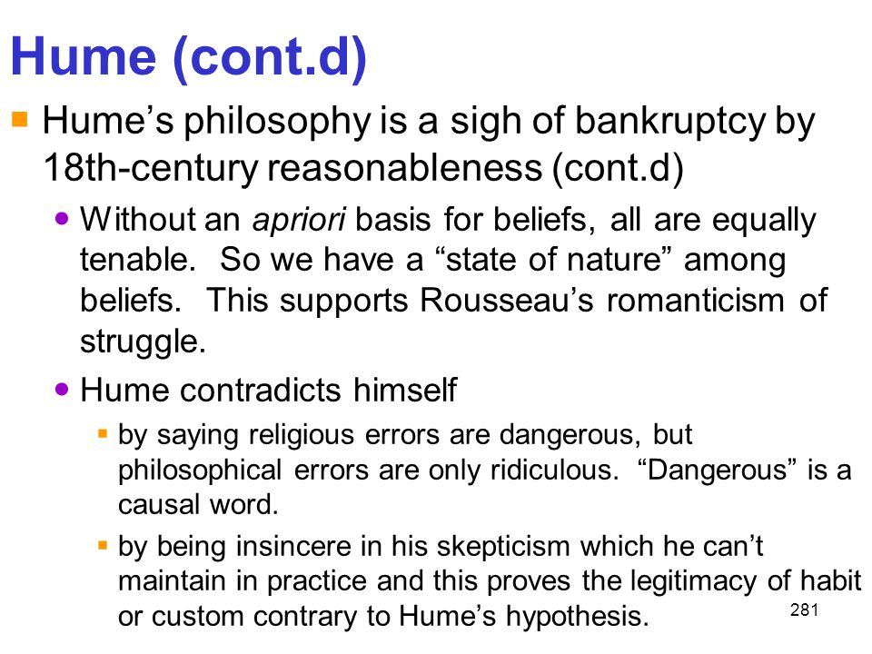 281 Hume (cont.d)  Hume's philosophy is a sigh of bankruptcy by 18th-century reasonableness (cont.d) Without an apriori basis for beliefs, all are eq