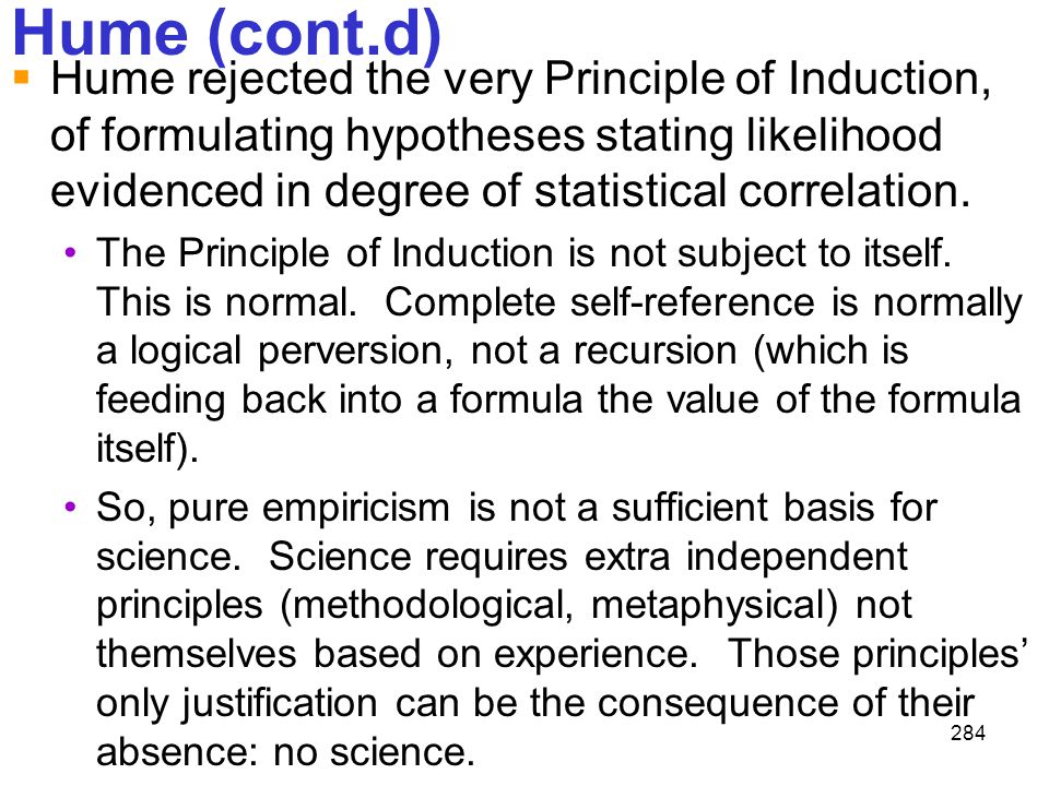 284 Hume (cont.d)  Hume rejected the very Principle of Induction, of formulating hypotheses stating likelihood evidenced in degree of statistical cor