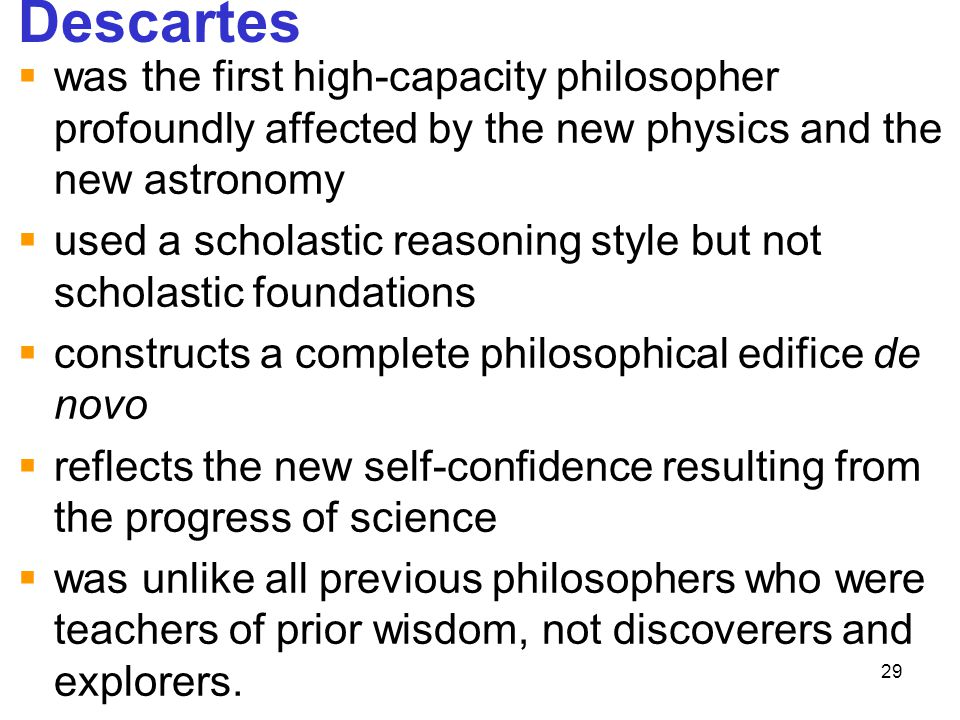 29 Descartes  was the first high-capacity philosopher profoundly affected by the new physics and the new astronomy  used a scholastic reasoning styl