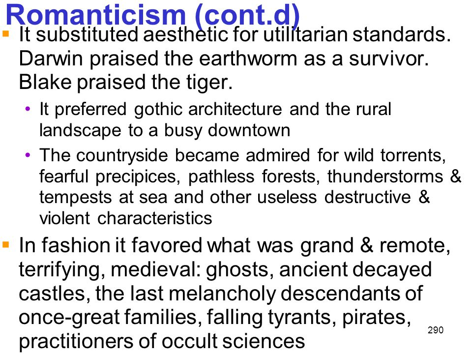 290 Romanticism (cont.d)  It substituted aesthetic for utilitarian standards. Darwin praised the earthworm as a survivor. Blake praised the tiger. It